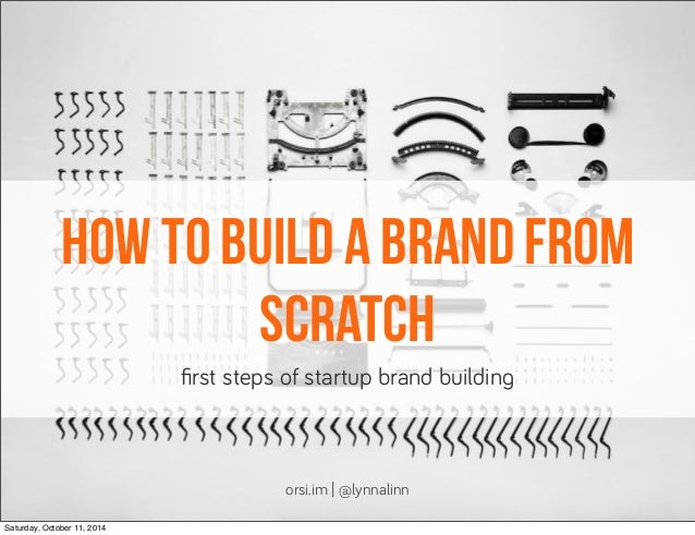 how to build a brand from  scratch  first steps of startup brand buildin!  orsi.im | @lynnalinn  Saturday, October 11, 201...