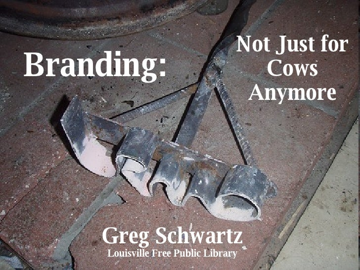 Branding: Not Just for Cows Anymore Greg Schwartz Louisville Free Public Library