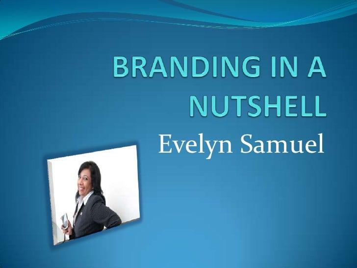BRANDING IN A NUTSHELL<br />Evelyn Samuel<br />