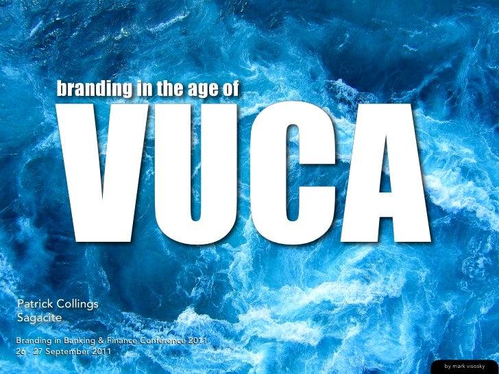 VUCA         branding in the age ofPatrick CollingsSagaciteBranding in Banking & Finance Conference 201126 - 27 September ...