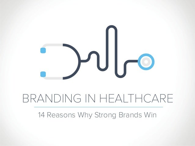 BRANDING IN HEALTHCARE 14 Reasons Why Strong Brands Win