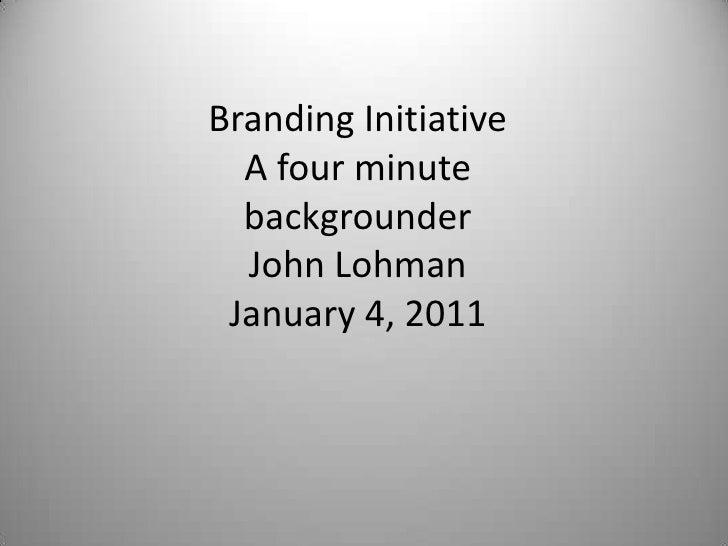 Branding InitiativeA four minutebackgrounderJohn LohmanJanuary 4, 2011<br />