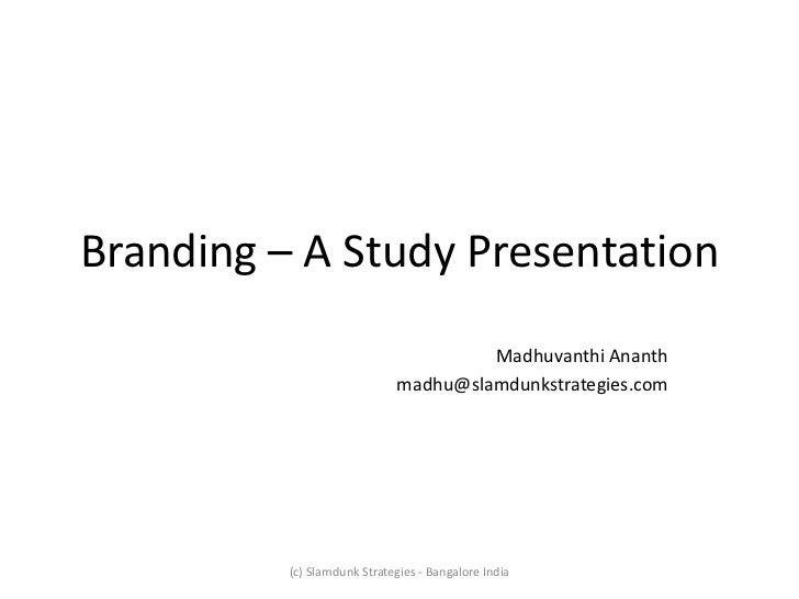 Branding – A Study Presentation                                      Madhuvanthi Ananth                             madhu@...