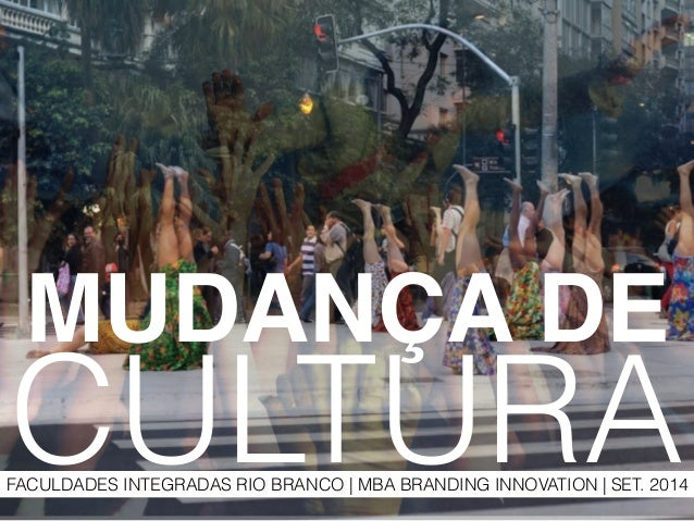 MUDANÇA DE!  CULTURA  FACULDADES INTEGRADAS RIO BRANCO | MBA BRANDING INNOVATION | SET. 2014
