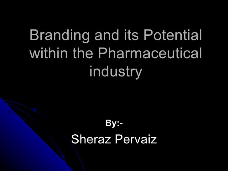 Branding and its Potentialwithin the Pharmaceutical         industry           By:-      Sheraz Pervaiz