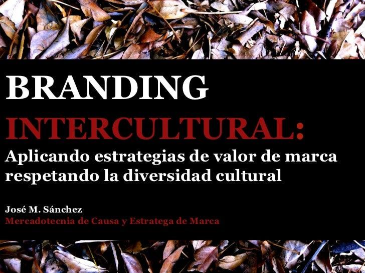 BRANDINGINTERCULTURAL:Aplicando estrategias de valor de marcarespetando la diversidad culturalJosé M. SánchezMercadotecnia...