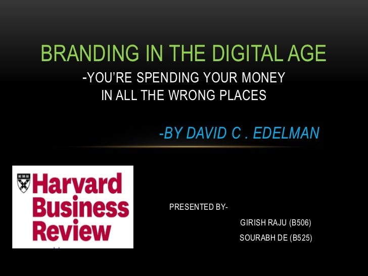 BRANDING IN THE DIGITAL AGE   -YOU'RE SPENDING YOUR MONEY     IN ALL THE WRONG PLACES             -BY DAVID C . EDELMAN   ...