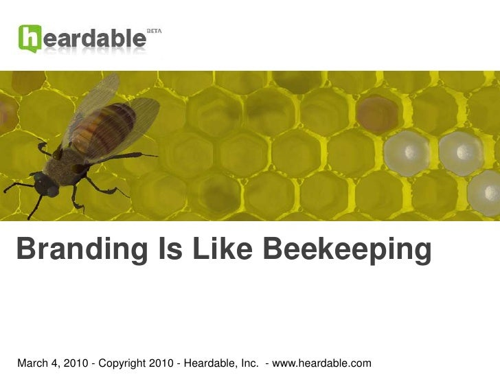 Branding Is Like Beekeeping<br />March 4, 2010 - Copyright 2010 - Heardable, Inc.  - www.heardable.com<br />