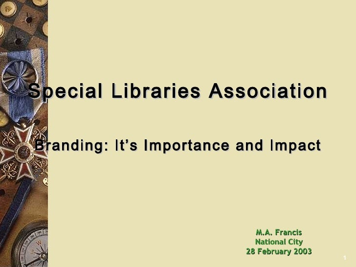 Special Libraries Association Branding: It's Importance and Impact M.A. Francis National City 28 February 2003