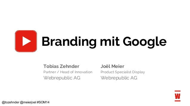 @tozehnder @meierjoel #SOM14 Branding mit Google Tobias Zehnder Joël Meier Partner / Head of Innovation Product Specialist...