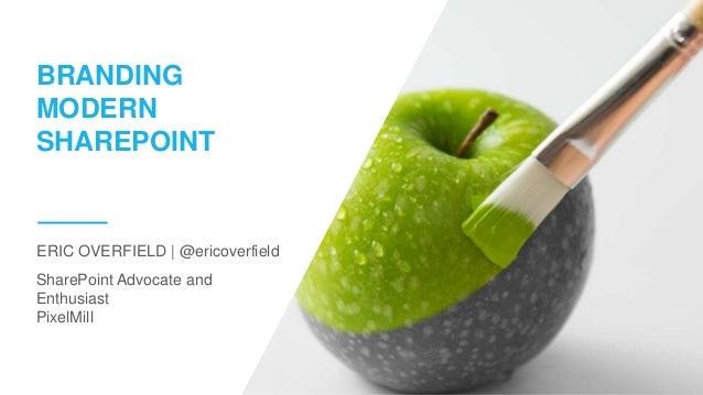 SharePoint Advocate and Enthusiast PixelMill ERIC OVERFIELD   @ericoverfield BRANDING MODERN SHAREPOINT