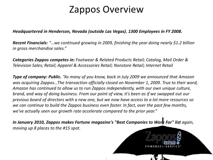 Zappos Overview<br />Headquartered in Henderson, Nevada (outside Las Vegas). 1300 Employees in FY 2008.<br />Recent Financ...