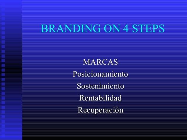 BRANDING ON 4 STEPS MARCASMARCAS PosicionamientoPosicionamiento SostenimientoSostenimiento RentabilidadRentabilidad Recupe...