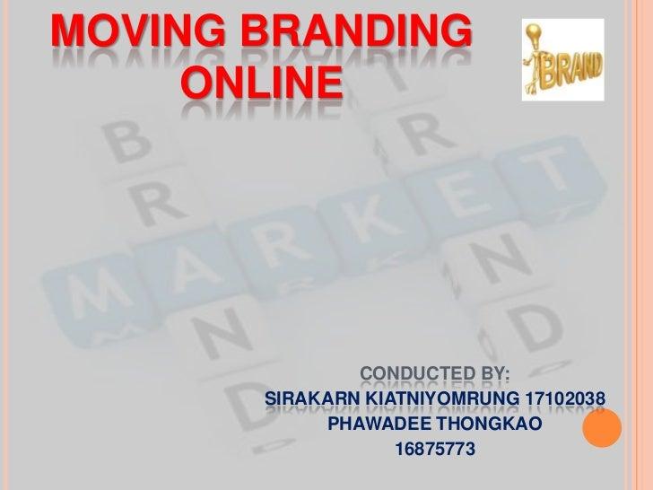 Moving Branding Online<br />conducted by: <br />SirakarnKiatniyomrung 17102038<br />PHAWADEE THONGKAO<br />16875773<br />