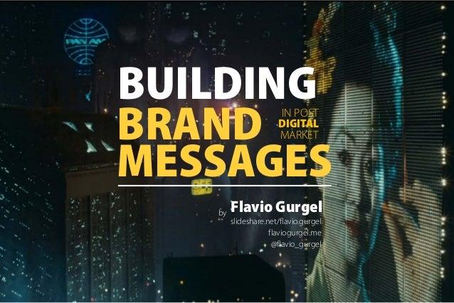 BUILDING BRAND MESSAGES IN POST DIGITAL MARKET Flavio Gurgel slideshare.net/flavio.gurgel @flavio_gurgel flaviogurgel.me by