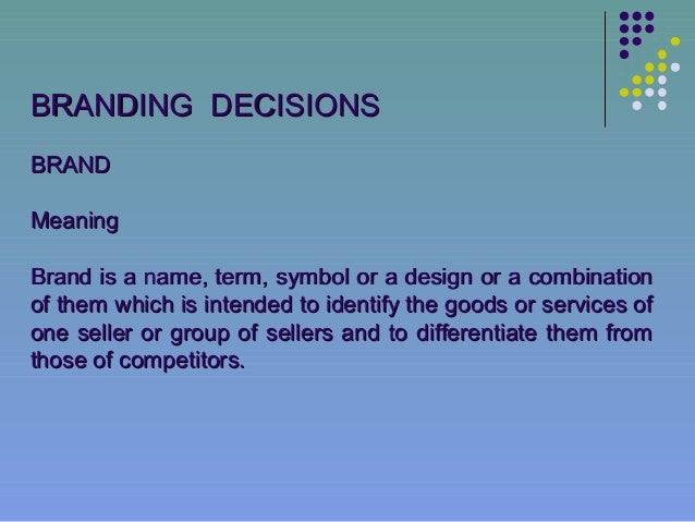 BRANDING DECISIONSBRANDMeaningBrand is a name, term, symbol or a design or a combinationof them which is intended to ident...