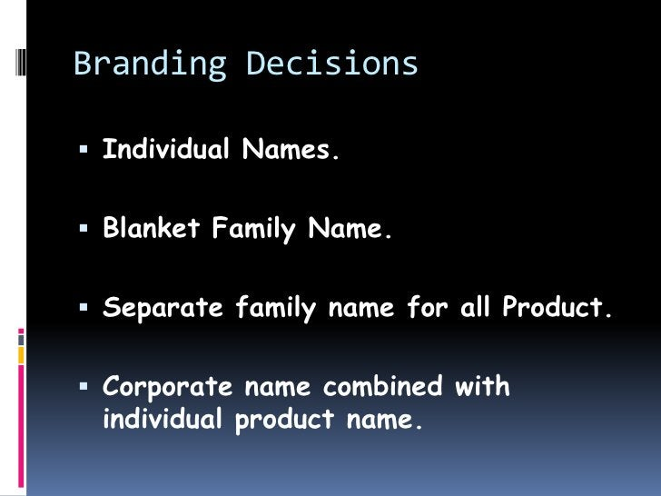 Branding Decisions Individual Names. Blanket Family Name. Separate family name for all Product. Corporate name combine...