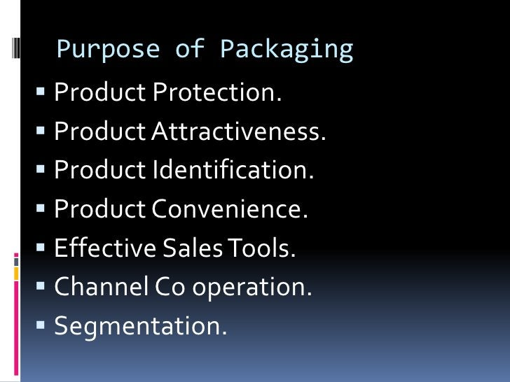 Purpose of Packaging Product Protection. Product Attractiveness. Product Identification. Product Convenience. Effecti...