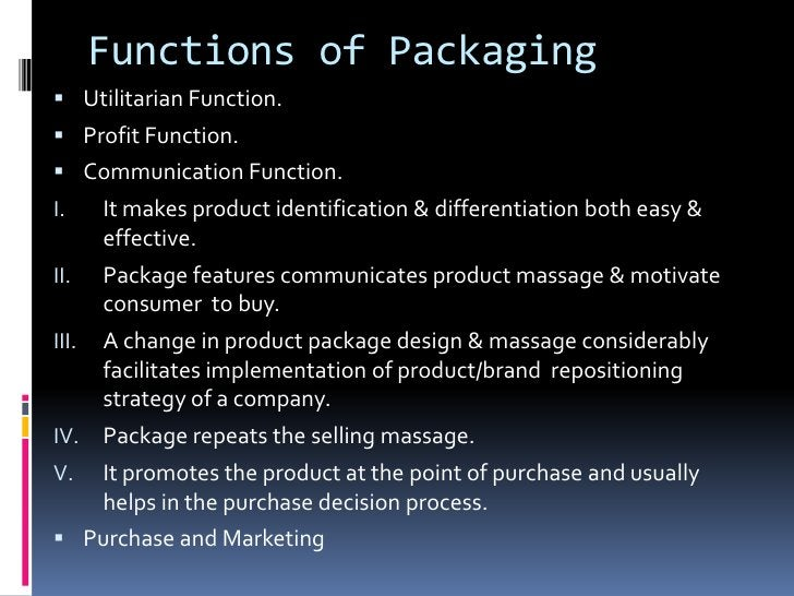 Functions of Packaging Utilitarian Function. Profit Function. Communication Function.I.     It makes product identifica...