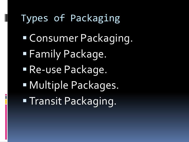 Types of Packaging Consumer Packaging. Family Package. Re-use Package. Multiple Packages. Transit Packaging.
