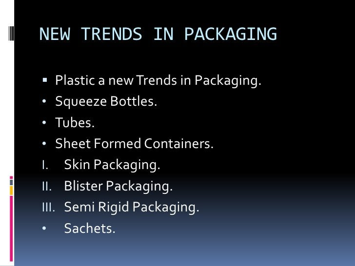 NEW TRENDS IN PACKAGING Plastic a new Trends in Packaging.• Squeeze Bottles.• Tubes.• Sheet Formed Containers.I.   Skin P...
