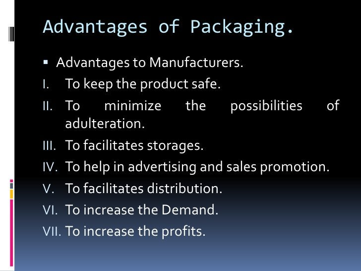Advantages of Packaging. Advantages to Manufacturers.I.   To keep the product safe.II. To      minimize      the   possib...