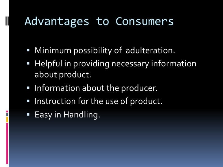 Advantages to Consumers Minimum possibility of adulteration. Helpful in providing necessary information  about product....