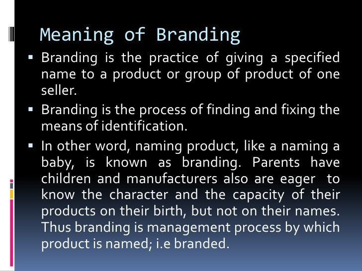 Meaning of Branding Branding is the practice of giving a specified  name to a product or group of product of one  seller....