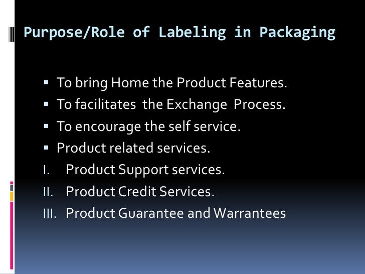 Purpose/Role of Labeling in Packaging   To bring Home the Product Features.   To facilitates the Exchange Process.   To...