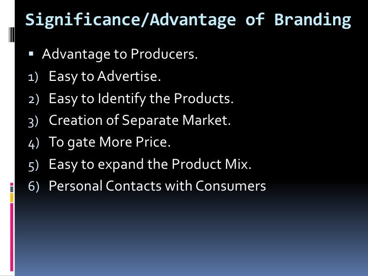 Significance/Advantage of Branding Advantage to Producers.1) Easy to Advertise.2) Easy to Identify the Products.3) Creati...