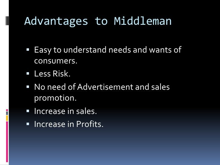 Advantages to Middleman Easy to understand needs and wants of    consumers.   Less Risk.   No need of Advertisement and...