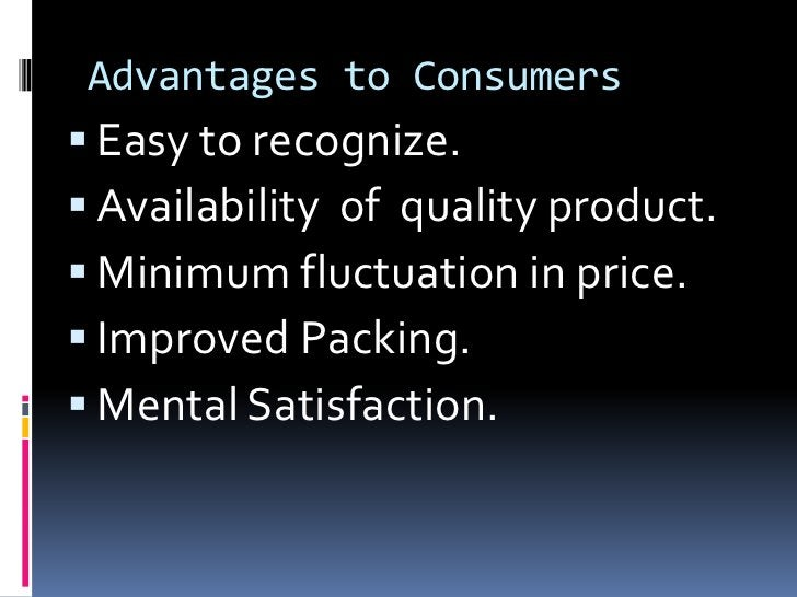 Advantages to Consumers Easy to recognize. Availability of quality product. Minimum fluctuation in price. Improved Pac...