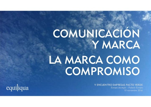 COMUNICACIÓN Y MARCA LA MARCA COMO COMPROMISO V ENCUENTRO EMPRESAS PACTO VERDE Europa Jauregia – Palacio Europa 10 noviemb...