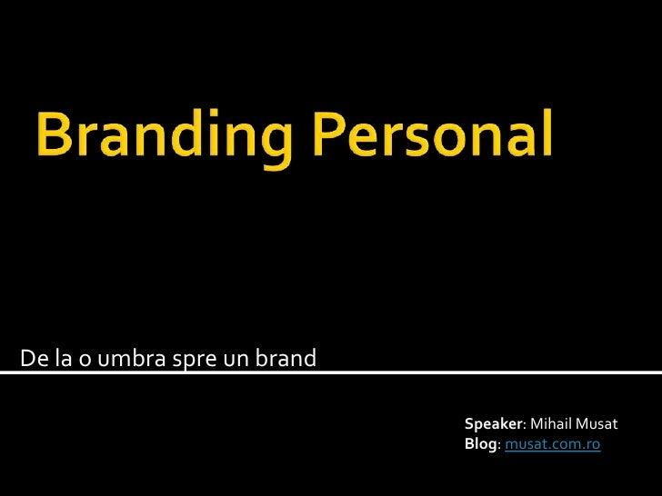 Branding Personal<br />De la o umbra spre un brand<br />Speaker: MihailMusat<br />Blog: musat.com.ro<br />