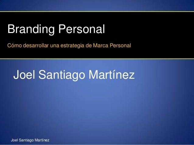 Branding PersonalCómo desarrollar una estrategia de Marca Personal  Joel Santiago Martínez Joel Santiago Martínez