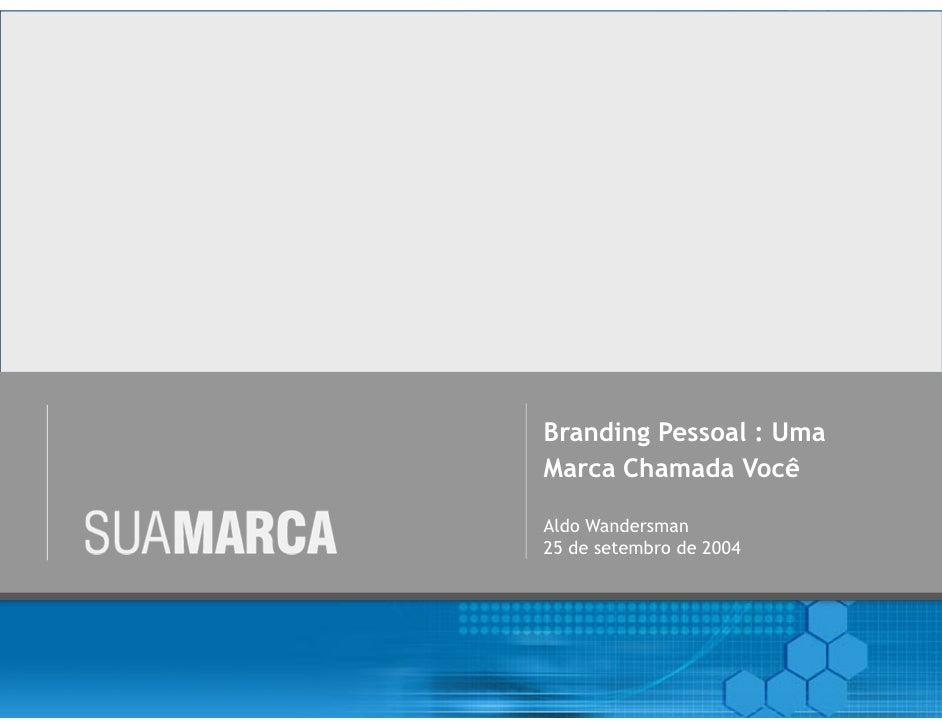 Branding Pessoal : UmaMarca Chamada VocêAldo Wandersman25 de setembro de 2004             www.asuamarca.com