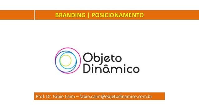 Prof. Dr. Fábio Caim – fabio.caim@objetodinamico.com.br BRANDING | POSICIONAMENTO