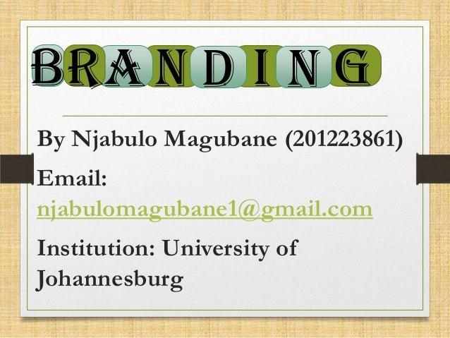 . BR A N D I N G By Njabulo Magubane (201223861) Email: njabulomagubane1@gmail.com Institution: University of Johannesburg