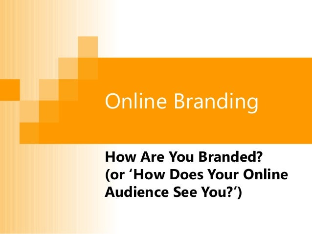 Online Branding How Are You Branded? (or 'How Does Your Online Audience See You?')