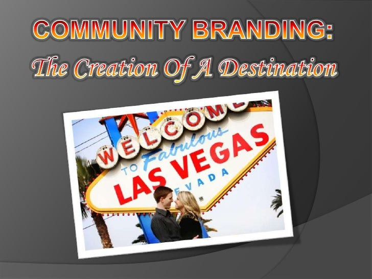 COMMUNITY BRANDING:<br />The Creation Of A Destination<br />