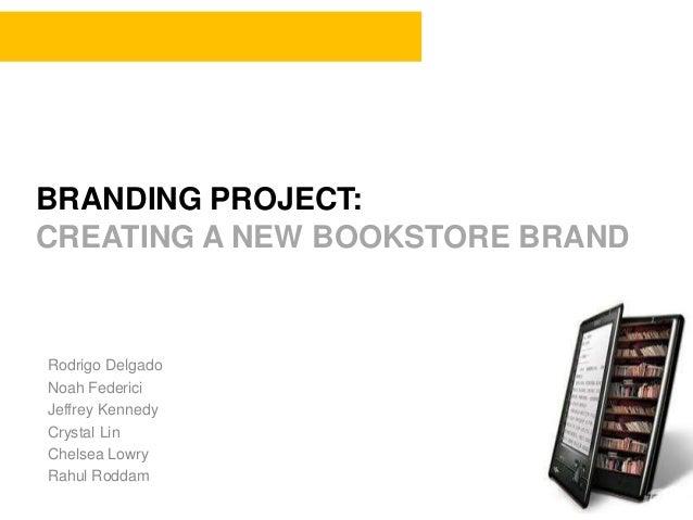 BRANDING PROJECT: CREATING A NEW BOOKSTORE BRAND Rodrigo Delgado Noah Federici Jeffrey Kennedy Crystal Lin Chelsea Lowry R...