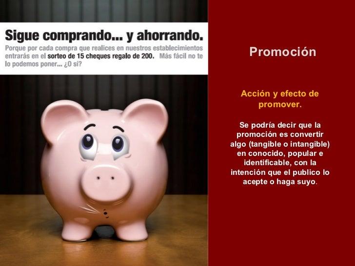 Promoción   Acción y efecto de       promover.   Se podría decir que la  promoción es convertiralgo (tangible o intangible...