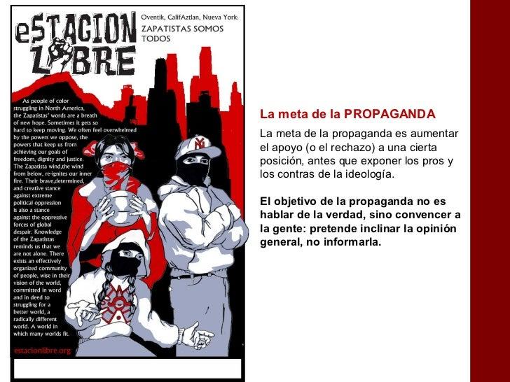 La meta de la PROPAGANDALa meta de la propaganda es aumentarel apoyo (o el rechazo) a una ciertaposición, antes que expone...