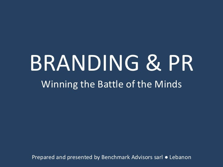 BRANDING & PR<br />Winning the Battle of the Minds<br />Prepared and presented by Benchmark Advisors sarl ● Lebanon<br />