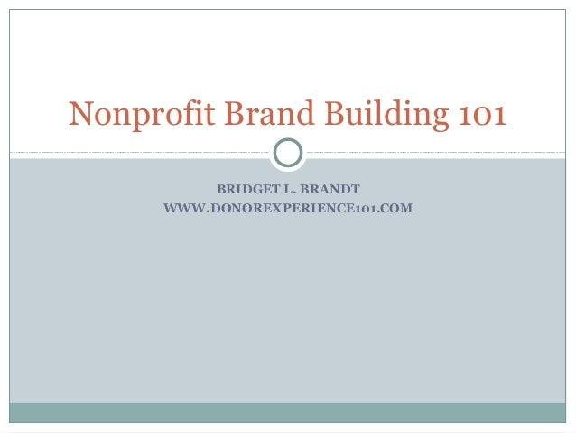 Nonprofit Brand Building 101           BRIDGET L. BRANDT      WWW.DONOREXPERIENCE101.COM