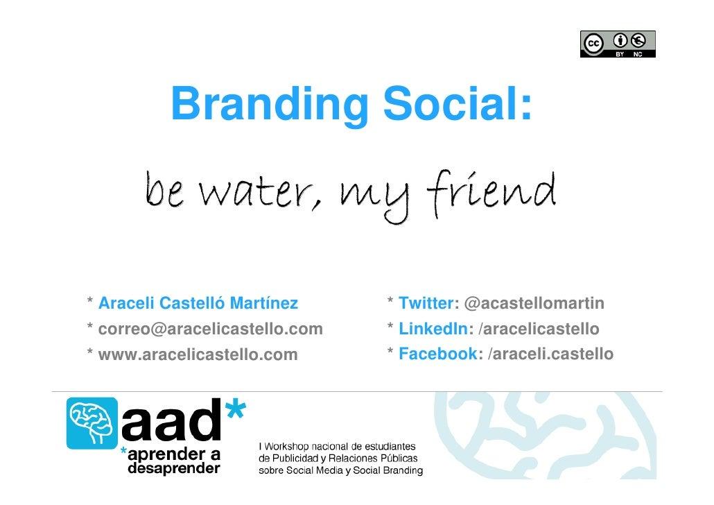 Branding Social:        be water, my friend  * Araceli Castelló Martínez    * Twitter: @acastellomartin * correo@aracelica...
