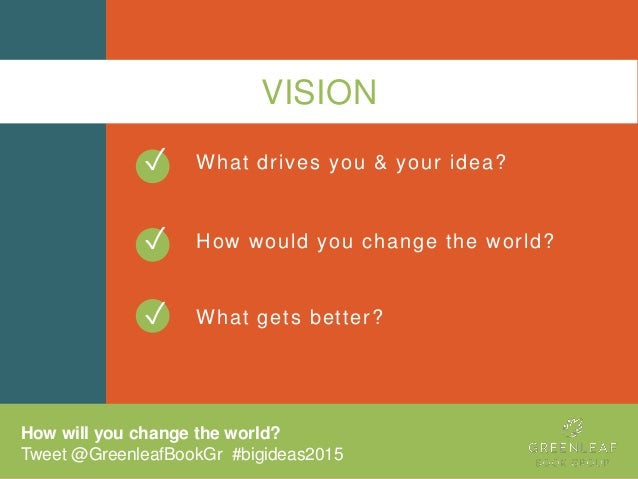 VISION What drives you & your idea? How would you change the world? What gets better? ✓ ✓ How will you change the world? T...