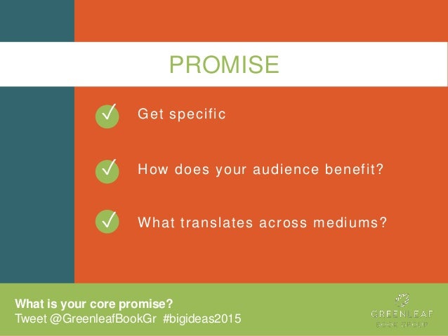 PROMISE Get specific How does your audience benefit? What translates across mediums? ✓ ✓ What is your core promise? Tweet ...