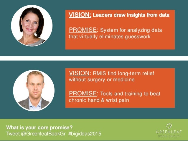 What is your core promise? Tweet @GreenleafBookGr #bigideas2015 PROMISE: System for analyzing data that virtually eliminat...