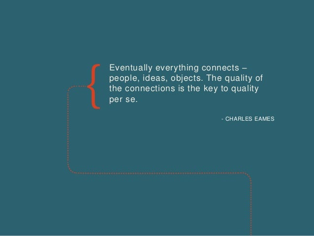 Eventually everything connects – people, ideas, objects. The quality of the connections is the key to quality per se. - CH...